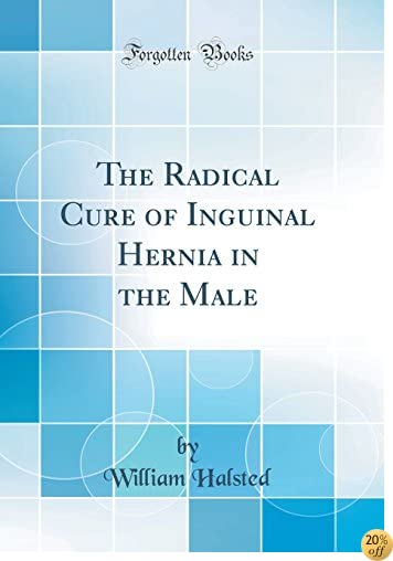 TThe Radical Cure of Inguinal Hernia in the Male (Classic Reprint)