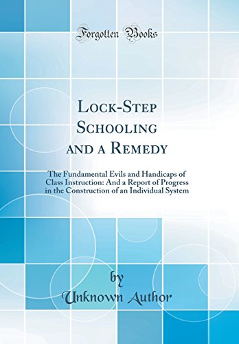 lock-step-schooling-and-a-remedy-the-fundamental-evils-and-handicaps-of-class-instruction-and-a-report-of-progress-in-the-construction-of-an-individual-system-classic-reprint