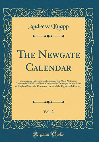 the-newgate-calendar-vol-2-comprising-interesting-memoirs-of-the-most-notorious-characters-who-have-been-convicted-of-outrages-on-the-laws-of-of-the-eighteenth-century-classic-reprint