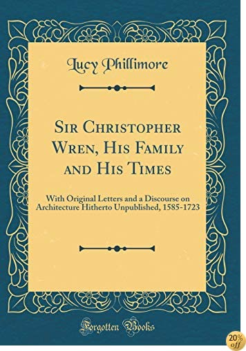 TSir Christopher Wren, His Family and His Times: With Original Letters and a Discourse on Architecture Hitherto Unpublished, 1585-1723 (Classic Reprint)