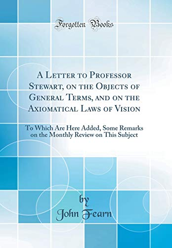 a-letter-to-professor-stewart-on-the-objects-of-general-terms-and-on-the-axiomatical-laws-of-vision-to-which-are-here-added-some-remarks-on-the-monthly-review-on-this-subject-classic-reprint