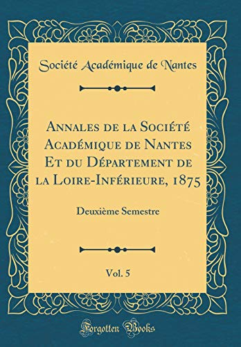 annales-de-la-socit-acadmique-de-nantes-et-du-dpartement-de-la-loire-infrieure-1875-vol-5-deuxime-semestre-classic-reprint-french-edition