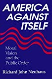 Neuhaus, Richard John: America Against Itself: Moral Vision and the Public Order