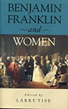 Benjamin Franklin and Women by Larry E. Tise