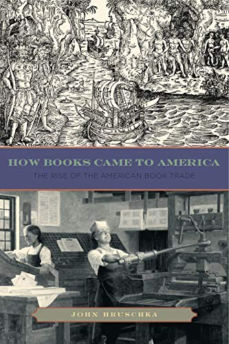 how-books-came-to-america-the-rise-of-the-american-book-trade-penn-state-series-in-the-history-of-the-book