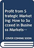 Wolfe, Alan: Profit from Strategic Marketing: How to Succeed in Business Markets (Financial Times)