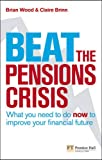 Wood, Brian: Beat the Pensions Crisis: What You Need to Do Now to Improve Your Financial Future (Financial Times Series)