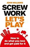 Williams, John: Screw Work, Let's Play: How to Do What You Love and Get Paid for It