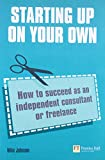 Johnson, Mike: Starting up on your own: How to succeed as an independent consultant or freelance