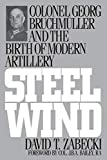 Zabecki, David T.: Steel Wind: Colonel Georg Bruchmuller and the Birth of Modern Artillery