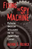 Arthur S. Hulnick: Fixing the Spy Machine: Preparing American Intelligence for the Twenty-First Century