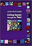 Pritchard, John: LIVING EASTER THROUGH THE YEAR, making the most of the Resurrection