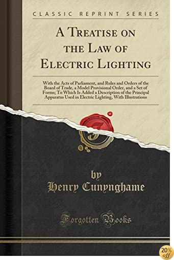 A Treatise on the Law of Electric Lighting: With the Acts of Parliament, and Rules and Orders of the Board of Trade, a Model Provisional Order, and a Apparatus Used in Electric Lighting, With
