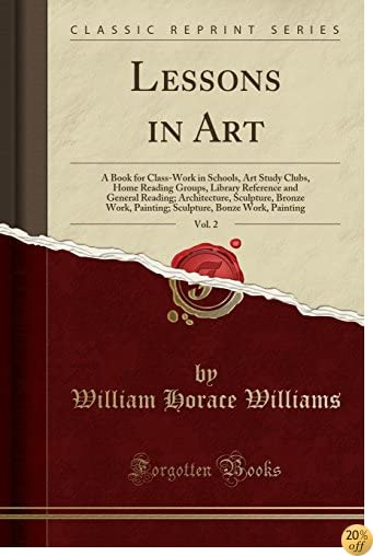 TLessons in Art, Vol. 2: A Book for Class-Work in Schools, Art Study Clubs, Home Reading Groups, Library Reference and General Reading; Architecture, ... Bonze Work, Painting (Classic Reprint)