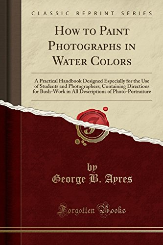 how-to-paint-photographs-in-water-colors-a-practical-handbook-designed-especially-for-the-use-of-students-and-photographers-containing-directions-of-photo-portraiture-classic-reprint