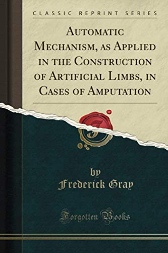 automatic-mechanism-as-applied-in-the-construction-of-artificial-limbs-in-cases-of-amputation-classic-reprint
