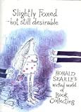 Searle, Ronald: Slightly Foxed - Still Desirable: Ronald Searle's Wicked World of Book Collecting