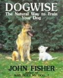 John Fisher: Dogwise — The Natural Way to Train Your Dog