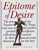Wilson, Robert A.: Epitome of Desire: The Story of the Nashers of Texas and One of the World's Greatest Sculpture Collections Created by Their Passion and Obsession for the Best