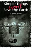 Hunter, J. Robert: Simple Things Won't Save the Earth