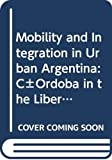 Szuchman, Mark D.: Mobility and Integration in Urban Argentina: CñOrdoba in the Liberal Era (Latin American monographs ; no. 52)