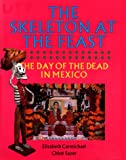 Carmichael, Elizabeth: The Skeleton at the Feast: The Day of the Dead in Mexico