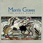 Morris Graves: The Early Works by Theodore…