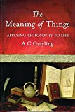 Grayling, A. C.: The Meaning of Things: Applying Philosophy to Life