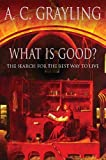 Grayling, A. C.: What Is Good?: The Search for the Best Way to Live
