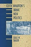 Bauer, Dale M.: Edith Wharton&#39;s Brave New Politics
