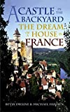Draine, Betsy: A Castle in the Backyard: The Dream of a House in France