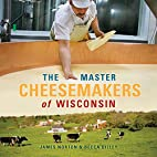 The Master Cheesemakers of Wisconsin by…