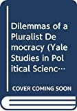 Robert Dahl: Dilemmas of a Pluralist Democracy (Yale Studies in Political Science)