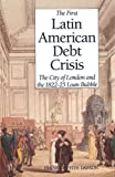 Dawson, Frank Griffith: The First Latin American Debt Crisis: The City of London and the 1822-25 Loan Bubble