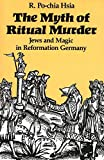 Hsia, R. Pochia: The Myth of Ritual Murder: Jews and Magic in Reformation Germany