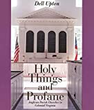 Upton, Dell: Holy Things and Profane: Anglican Parish Churches in Colonial Virginia