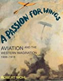 Wohl, Robert: A Passion for Wings: Aviation and the Western Imagination, 1908-1918