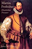McDermott, James: Martin Frobisher: Elizabethan Privateer