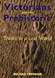 Freeman, Michael: Victorians and the Prehistoric: Tracks to a Lost World