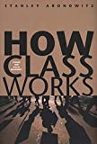 Aronowitz, Stanley: How Class Works: Power And Social Movement
