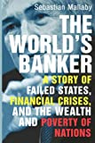 Mallaby, Sebastian: The World&#39;s Banker: A Story of Failed States, Financial Crises, And the Wealth And Poverty of Nations