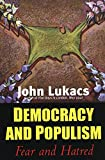 Lukacs, John: Democracy and Populism: Fear and Hatred