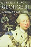 Jeremy Black: George III: America's Last King (The English Monarchs Series)