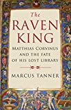 Tanner, Marcus: The Raven King: Matthias Corvinus and the Fate of His Lost Library