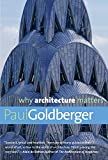 Goldberger, Paul: Why Architecture Matters (Why X Matters Series)