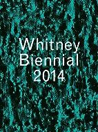 Whitney Biennial 2014 by Stuart Comer