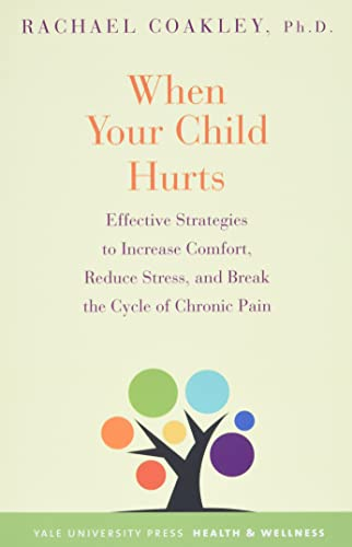 when-your-child-hurts-effective-strategies-to-increase-comfort-reduce-stress-and-break-the-cycle-of-chronic-pain-yale-university-press-health-wellness