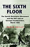 Reilly, Robin: The Sixth Floor: The Danish Resistance Movement and the Raf Raid on Gestapo Headquarters March 1945