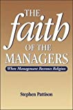 Pattison, Stephen: Faith of the Managers: When Management Becomes Religion