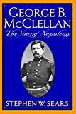 Sears, Stephen W.: George B. McClellan: The Young Napoleon